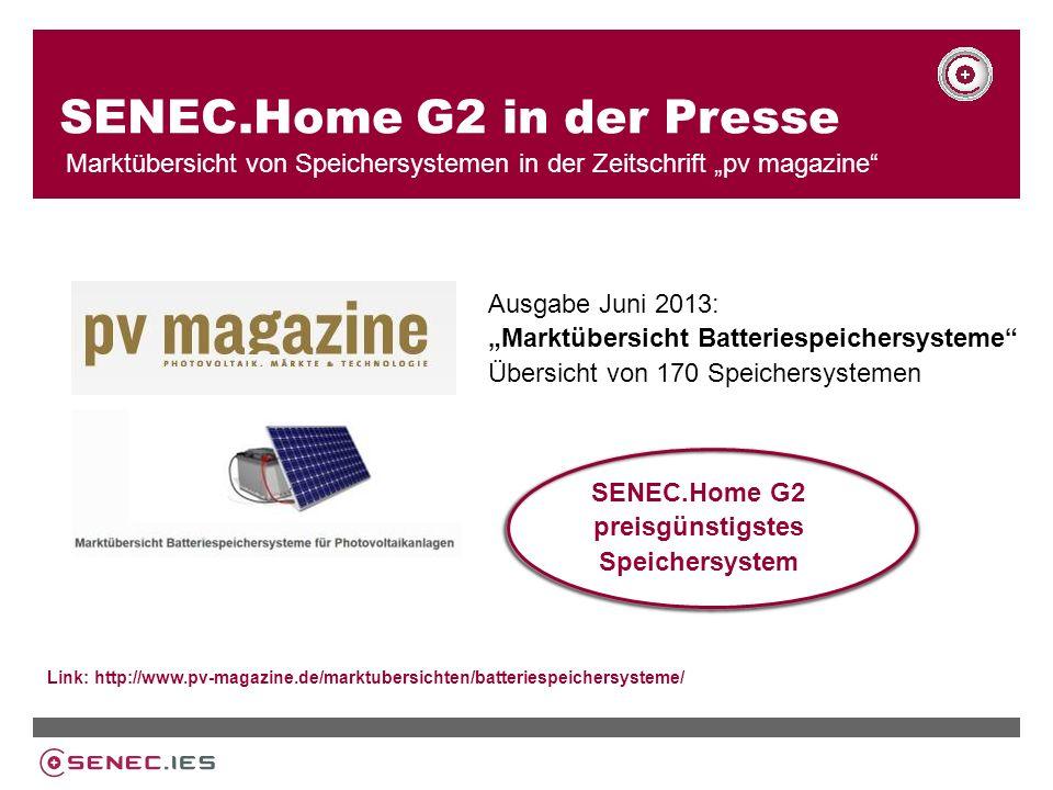 SENEC.Home G2 in der Presse Marktübersicht von Speichersystemen in der Zeitschrift pv magazine Ausgabe Juni 2013: Marktübersicht Batteriespeichersysteme Übersicht von 170 Speichersystemen Link: http://www.pv-magazine.de/marktubersichten/batteriespeichersysteme/ SENEC.Home G2 preisgünstigstes Speichersystem