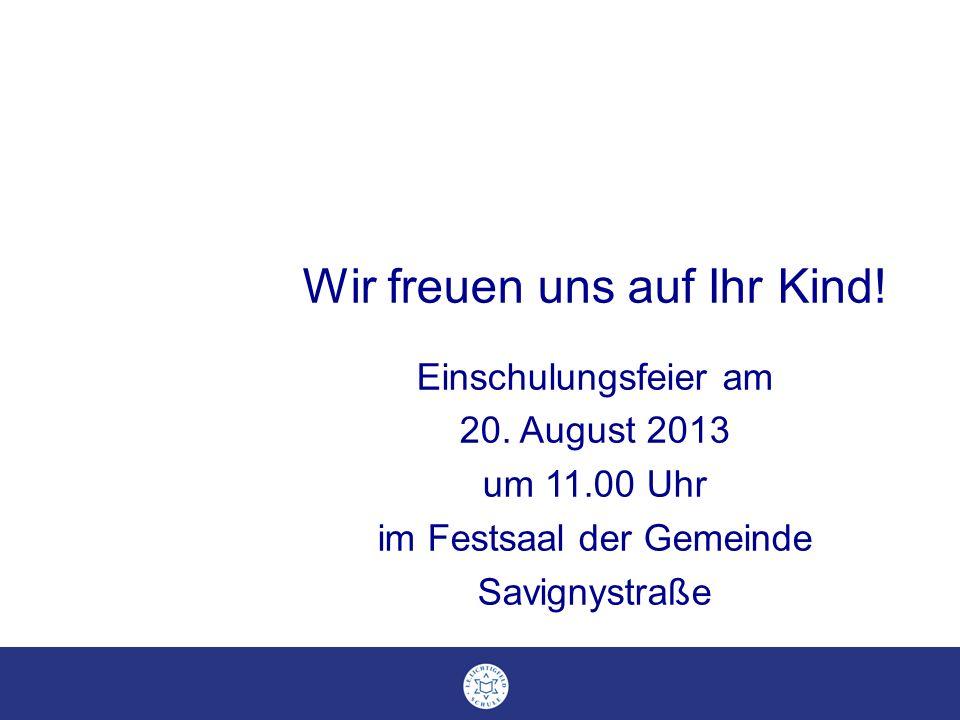 Wir freuen uns auf Ihr Kind! Einschulungsfeier am 20. August 2013 um 11.00 Uhr im Festsaal der Gemeinde Savignystraße