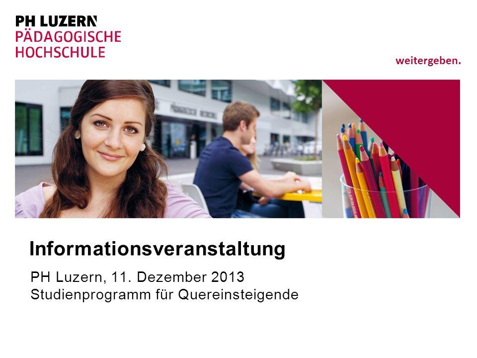 weitergeben. Informationsveranstaltung PH Luzern, 11. Dezember 2013 Studienprogramm für Quereinsteigende