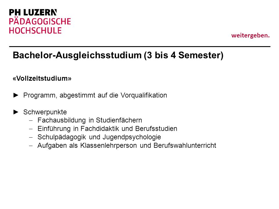 weitergeben. Bachelor-Ausgleichsstudium (3 bis 4 Semester) «Vollzeitstudium» Programm, abgestimmt auf die Vorqualifikation Schwerpunkte Fachausbildung