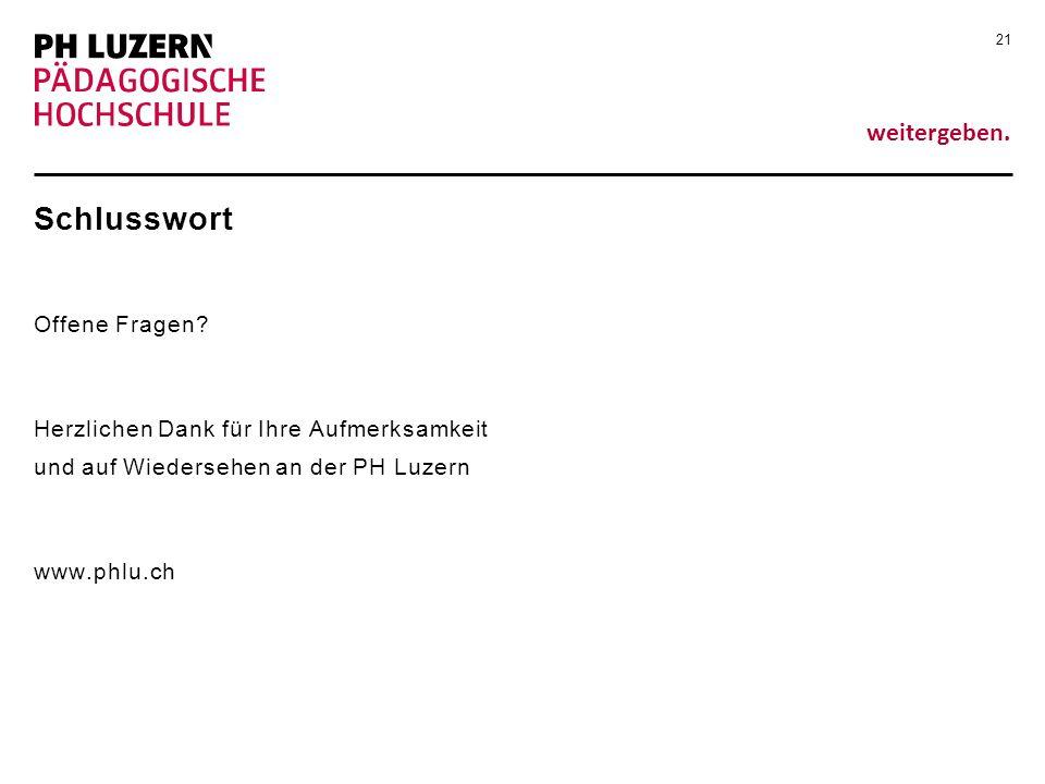 weitergeben. Schlusswort Offene Fragen? Herzlichen Dank für Ihre Aufmerksamkeit und auf Wiedersehen an der PH Luzern www.phlu.ch 21