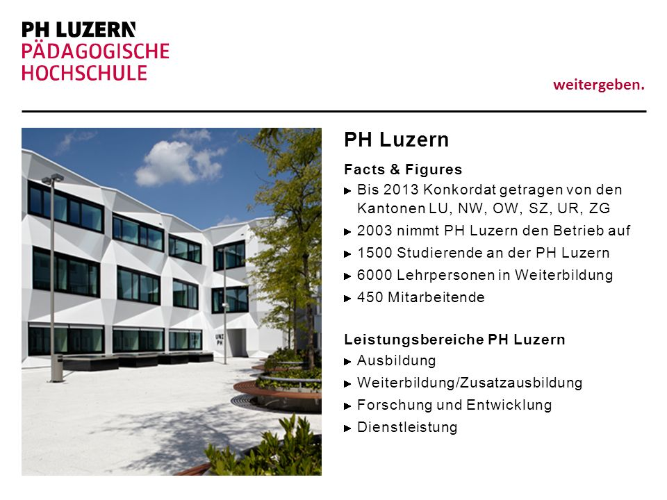 weitergeben. PH Luzern Facts & Figures Bis 2013 Konkordat getragen von den Kantonen LU, NW, OW, SZ, UR, ZG 2003 nimmt PH Luzern den Betrieb auf 1500 S