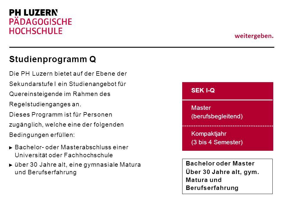 weitergeben. Studienprogramm Q Die PH Luzern bietet auf der Ebene der Sekundarstufe I ein Studienangebot für Quereinsteigende im Rahmen des Regelstudi