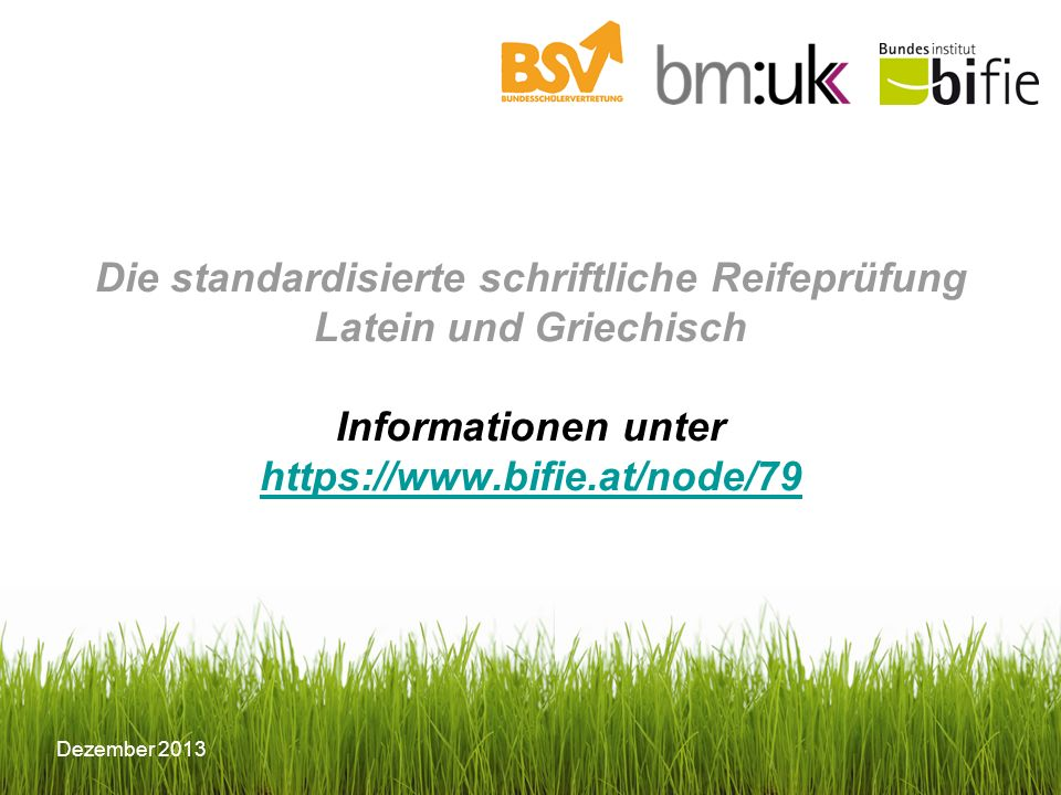 Dezember 2013 Die standardisierte schriftliche Reifeprüfung Latein und Griechisch Informationen unter https://www.bifie.at/node/79 https://www.bifie.at/node/79