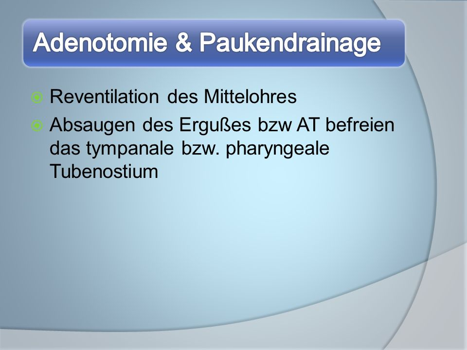 Reventilation des Mittelohres Absaugen des Ergußes bzw AT befreien das tympanale bzw. pharyngeale Tubenostium