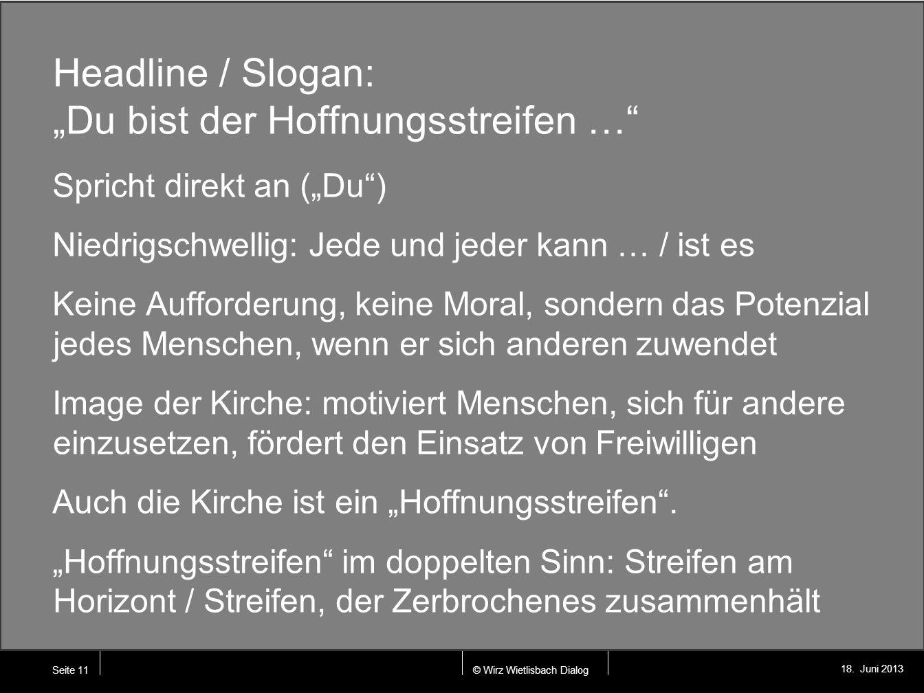 © Wirz Wietlisbach Dialog 18. Juni 2013 Headline / Slogan: Du bist der Hoffnungsstreifen … Spricht direkt an (Du) Niedrigschwellig: Jede und jeder kan