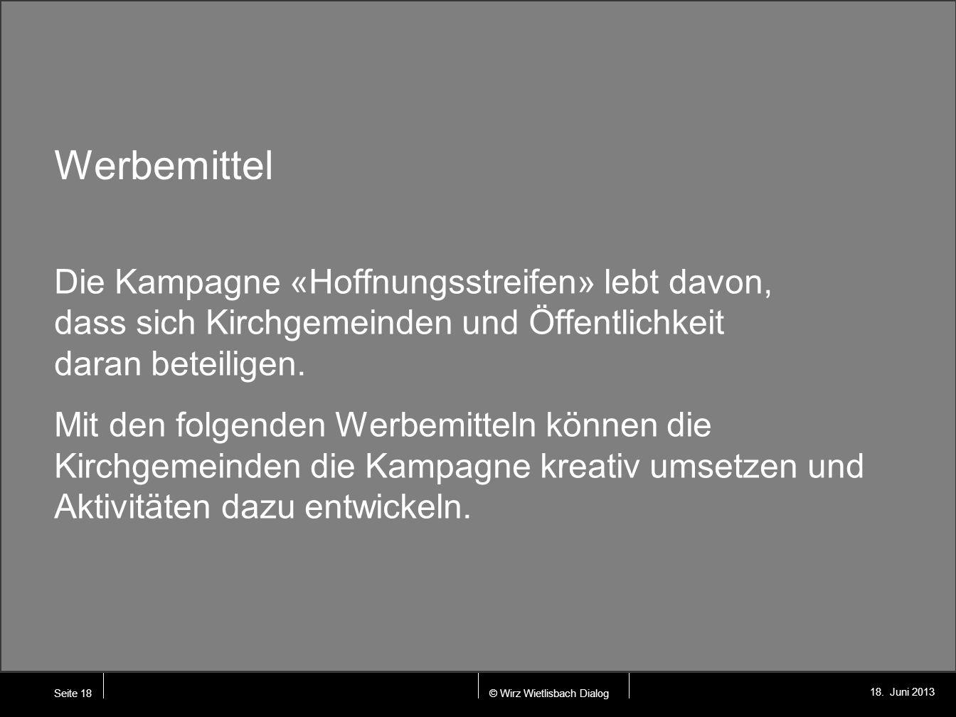 © Wirz Wietlisbach Dialog 18. Juni 2013 Werbemittel Die Kampagne «Hoffnungsstreifen» lebt davon, dass sich Kirchgemeinden und Öffentlichkeit daran bet