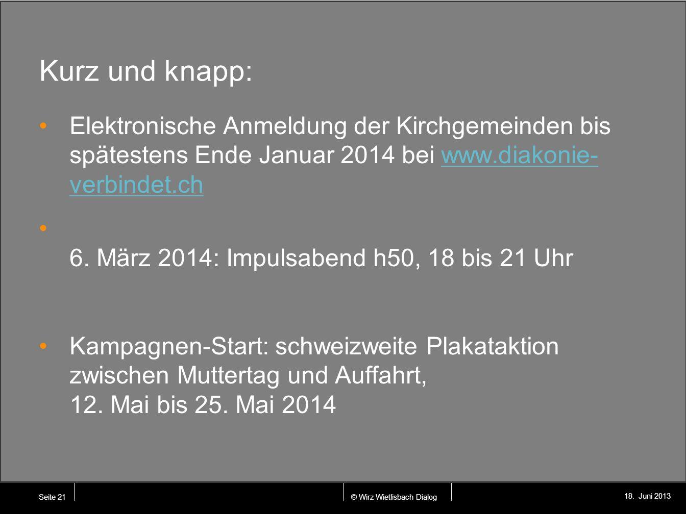 © Wirz Wietlisbach Dialog 18. Juni 2013 Kurz und knapp: Elektronische Anmeldung der Kirchgemeinden bis spätestens Ende Januar 2014 bei www.diakonie- v