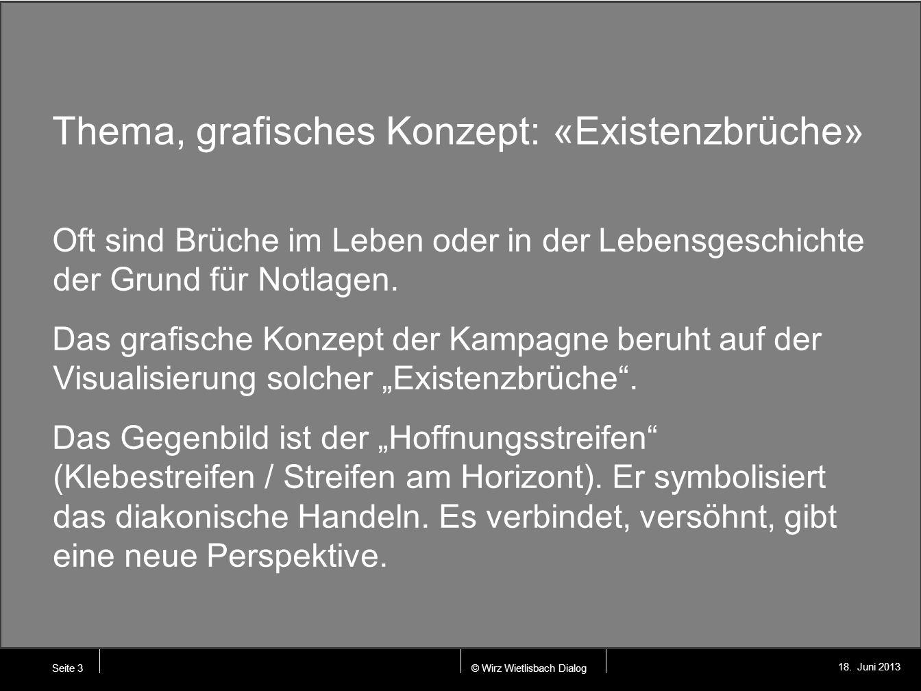© Wirz Wietlisbach Dialog 18. Juni 2013 Thema, grafisches Konzept: «Existenzbrüche» Oft sind Brüche im Leben oder in der Lebensgeschichte der Grund fü