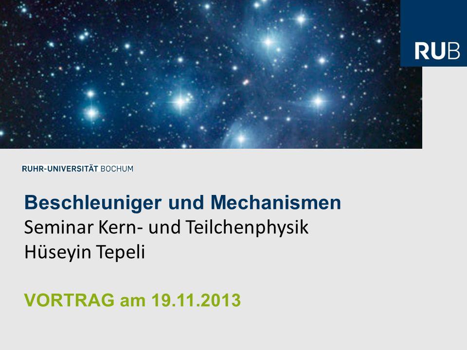 Beschleuniger und Mechanismen Seminar Kern- und Teilchenphysik Hüseyin Tepeli VORTRAG am 19.11.2013