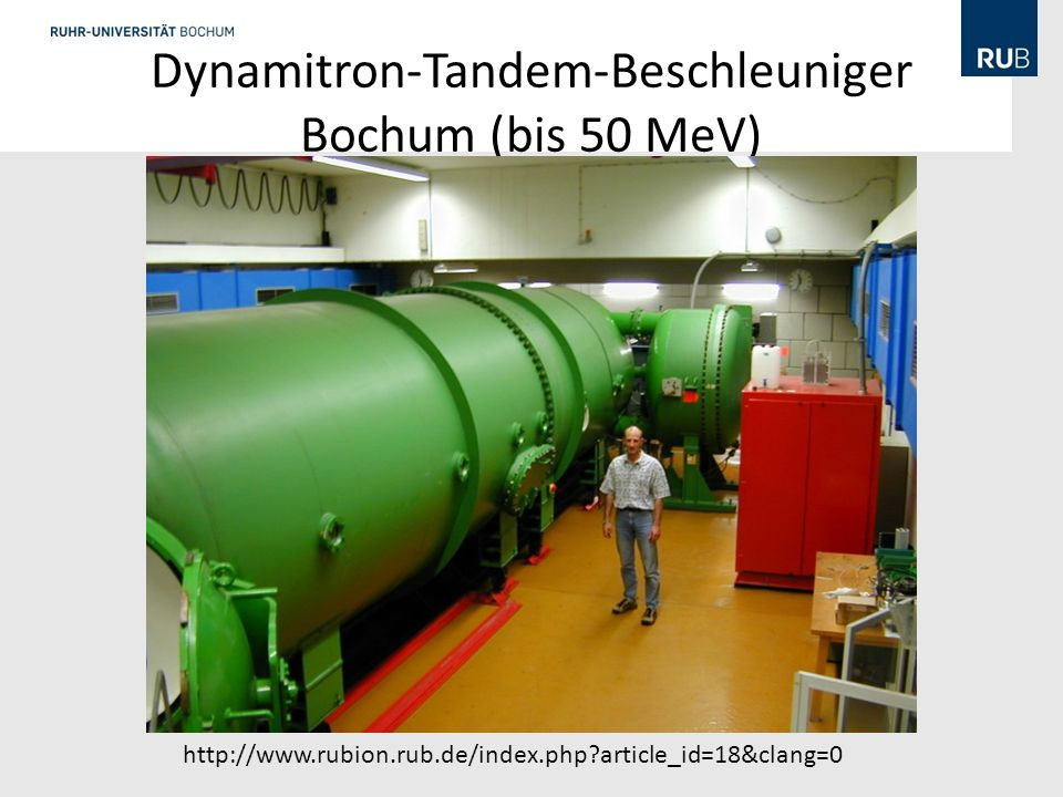 Dynamitron-Tandem-Beschleuniger Bochum (bis 50 MeV) http://www.rubion.rub.de/index.php?article_id=18&clang=0