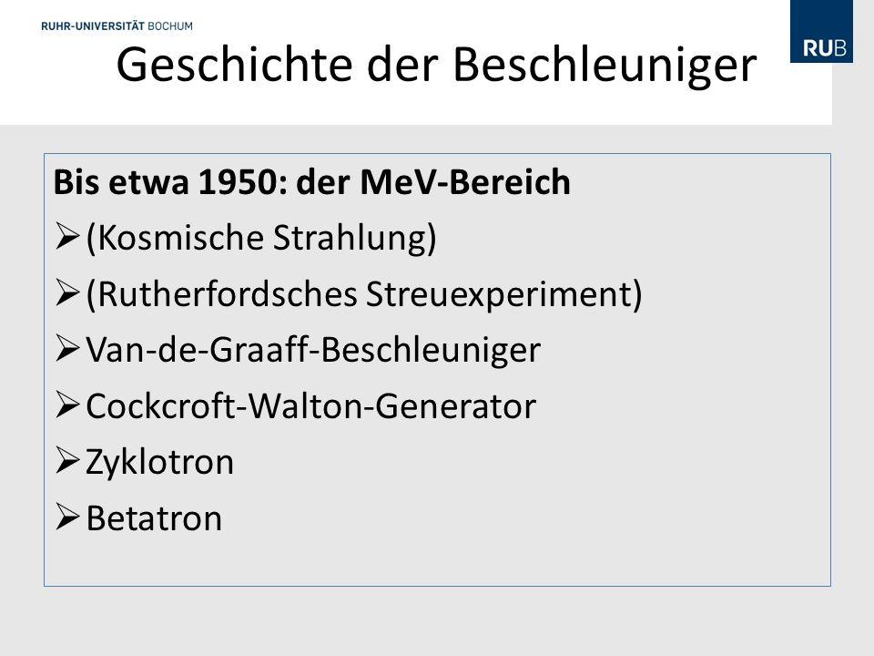 Geschichte der Beschleuniger Bis etwa 1950: der MeV-Bereich (Kosmische Strahlung) (Rutherfordsches Streuexperiment) Van-de-Graaff-Beschleuniger Cockcroft-Walton-Generator Zyklotron Betatron