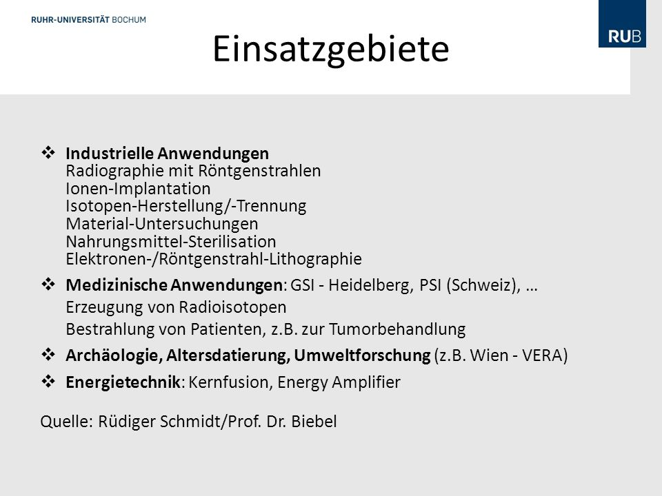 Einsatzgebiete der Beschleuniger Ion implanters and surface modifications 7000 Accelerators in industry1500 Accelerators in non-nuclear research 1000 Radiotherapy5000 Medical isotopes production200 Hadron therapy 20 Synchrotron radiation sources70 Nuclear and particle physics research 110 World wide inventory of a accelerators, in total 15000.