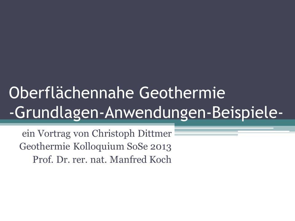 Oberflächennahe Geothermie -Grundlagen-Anwendungen-Beispiele- ein Vortrag von Christoph Dittmer Geothermie Kolloquium SoSe 2013 Prof. Dr. rer. nat. Ma