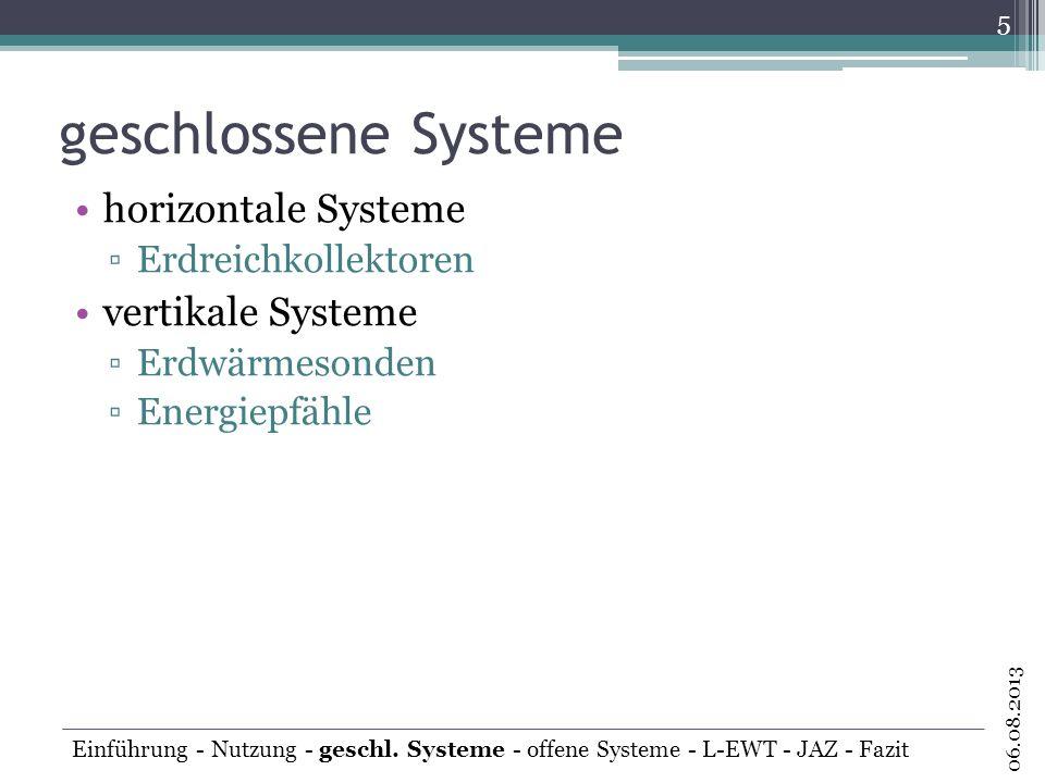 geschlossene Systeme horizontale Systeme Erdreichkollektoren vertikale Systeme Erdwärmesonden Energiepfähle 5 06.08.2013 Einführung - Nutzung - geschl