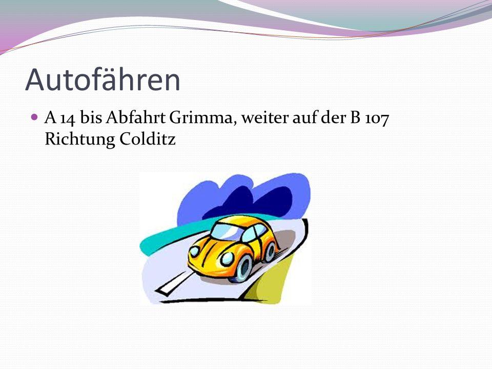 Autofähren A 14 bis Abfahrt Grimma, weiter auf der B 107 Richtung Colditz