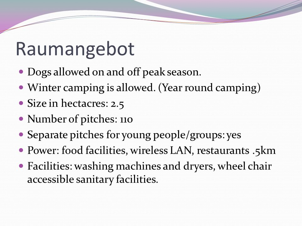 Raumangebot Dogs allowed on and off peak season. Winter camping is allowed. (Year round camping) Size in hectacres: 2.5 Number of pitches: 110 Separat