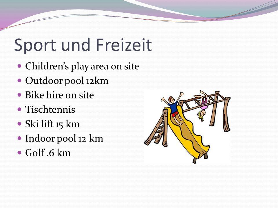 Sport und Freizeit Childrens play area on site Outdoor pool 12km Bike hire on site Tischtennis Ski lift 15 km Indoor pool 12 km Golf.6 km