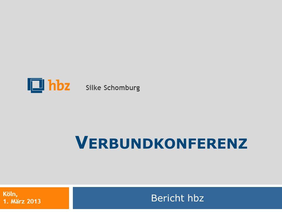 Bericht hbz Silke Schomburg Köln, 1. März 2013 V ERBUNDKONFERENZ