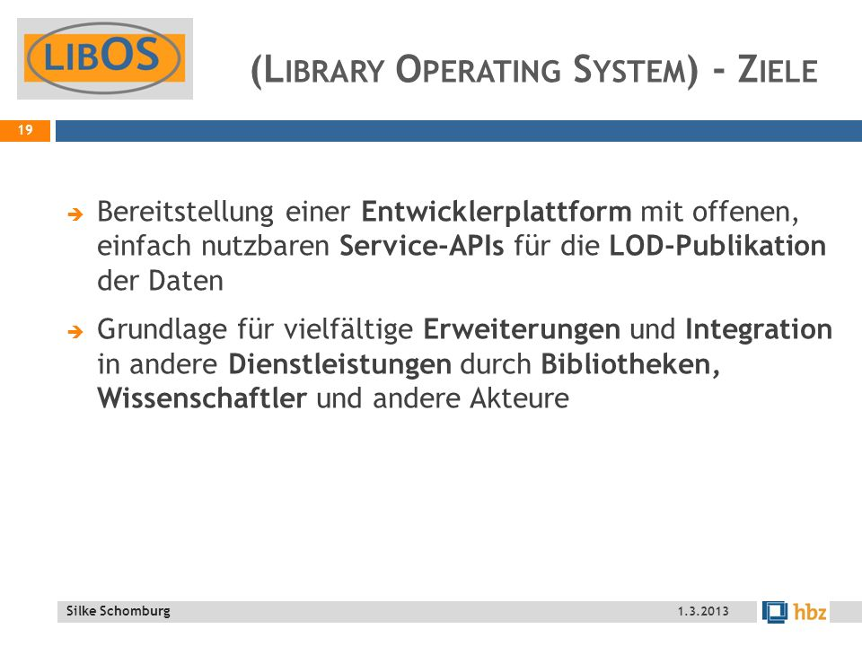 Silke Schomburg (L IBRARY O PERATING S YSTEM ) - Z IELE Bereitstellung einer Entwicklerplattform mit offenen, einfach nutzbaren Service-APIs für die LOD-Publikation der Daten Grundlage für vielfältige Erweiterungen und Integration in andere Dienstleistungen durch Bibliotheken, Wissenschaftler und andere Akteure 19 1.3.2013