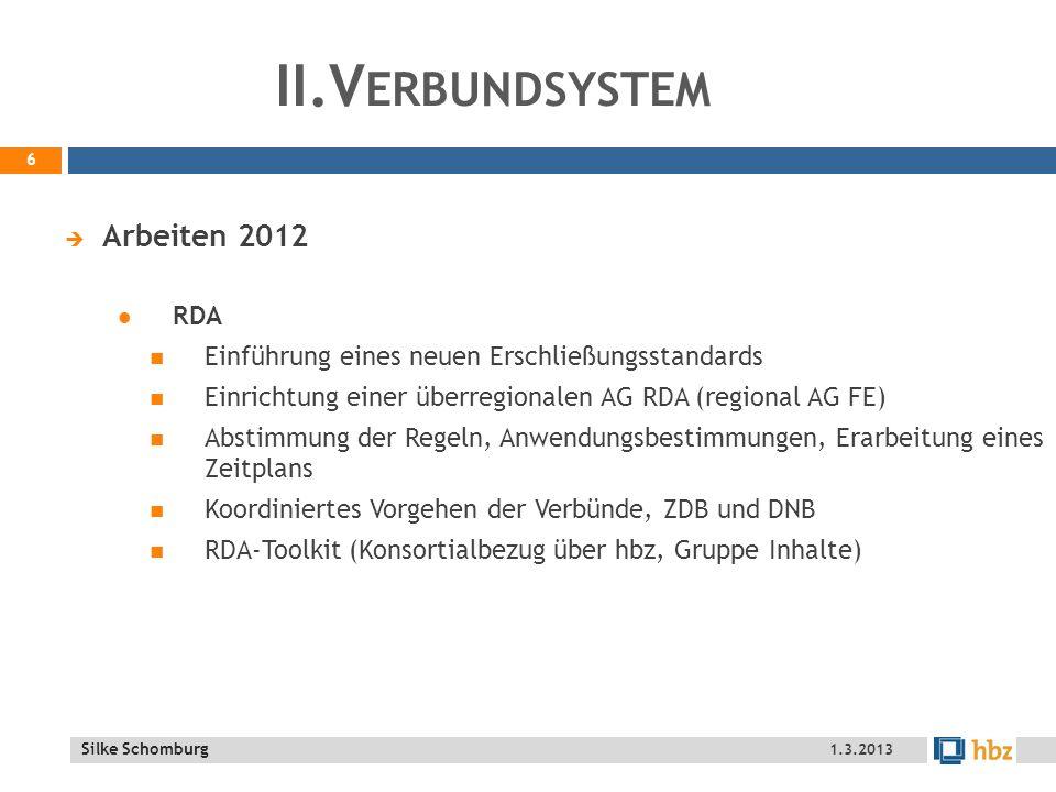 Silke Schomburg II.V ERBUNDSYSTEM Arbeiten 2012 RDA Einführung eines neuen Erschließungsstandards Einrichtung einer überregionalen AG RDA (regional AG FE) Abstimmung der Regeln, Anwendungsbestimmungen, Erarbeitung eines Zeitplans Koordiniertes Vorgehen der Verbünde, ZDB und DNB RDA-Toolkit (Konsortialbezug über hbz, Gruppe Inhalte) 6 1.3.2013