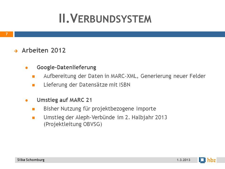 Silke Schomburg II.V ERBUNDSYSTEM Arbeiten 2012 Redaktionen hohes Aufkommen durch GND – vor und nach der Umstellung Umstellung Import ZDB-Daten Schnellere Verfügbarkeit, nicht nur 1 x pro Woche Einspielung in die ILS über Nacht eBook-Metadaten Umstellung von Springer Datenübernahmen Generierung von Lieferkennzeichen für automatische Einspielung OECD: Einspielung von 8.000 Neuzugängen 8 1.3.2013