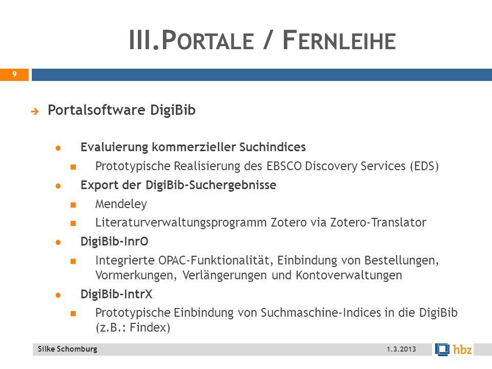 Silke Schomburg III.P ORTALE / F ERNLEIHE Suchmaschine Die Fernleihdatenbank hbz-ÖB wurde im Suchindex aufbereitet und produktiv geschaltet Online Fernleihe Organisation von Hospitationen Einbindung von zwölf Bibliotheken in 2012, Fortführung in 2013 Für MA an ÖBs und wiss.