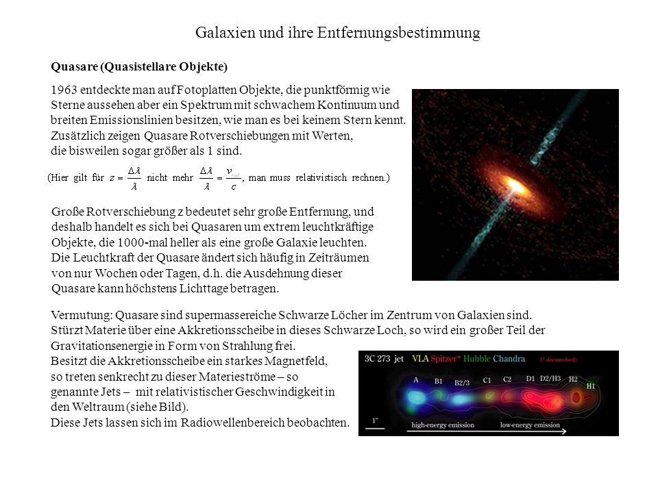 Galaxien und ihre Entfernungsbestimmung Quasare (Quasistellare Objekte) 1963 entdeckte man auf Fotoplatten Objekte, die punktförmig wie Sterne aussehen aber ein Spektrum mit schwachem Kontinuum und breiten Emissionslinien besitzen, wie man es bei keinem Stern kennt.