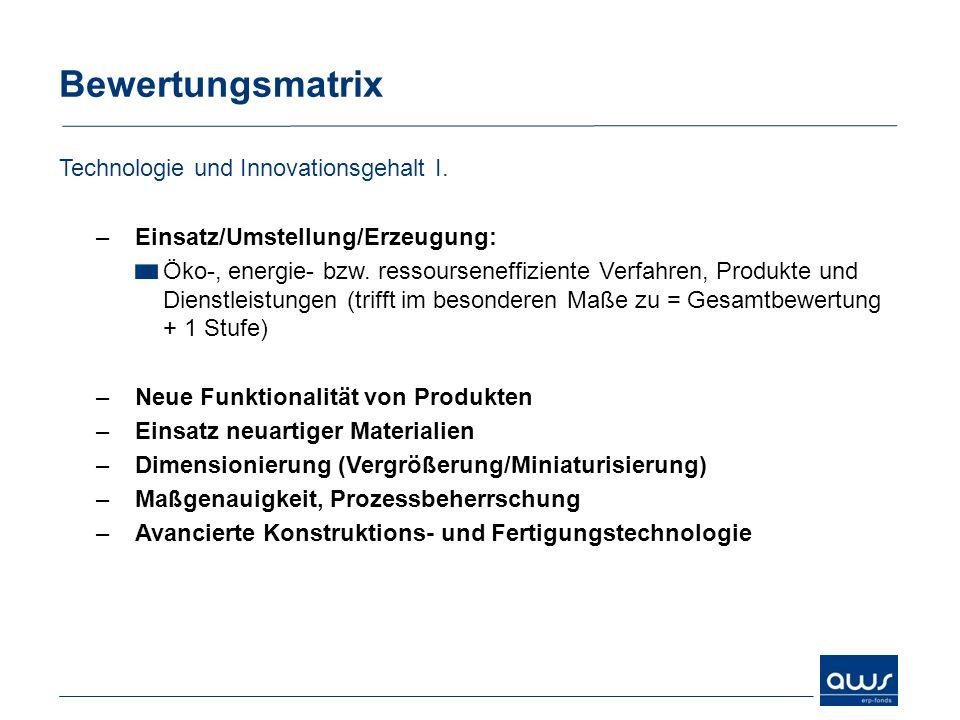Bewertungsmatrix Technologie und Innovationsgehalt I. –Einsatz/Umstellung/Erzeugung: Öko-, energie- bzw. ressourseneffiziente Verfahren, Produkte und
