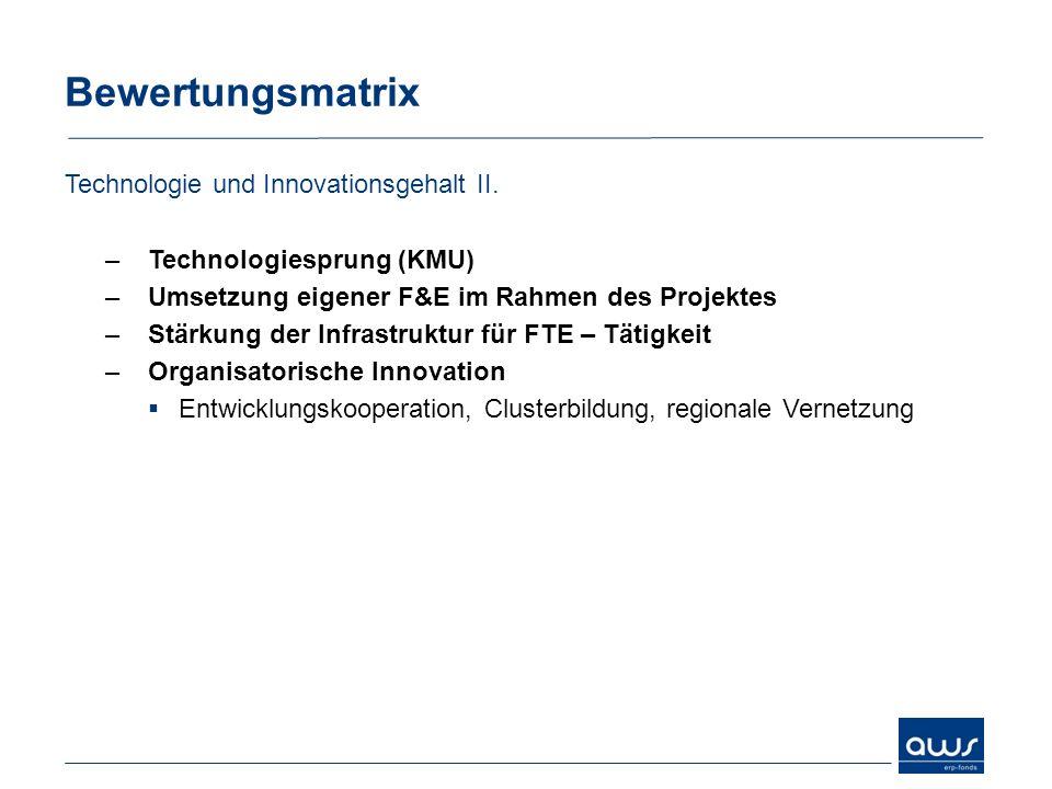Bewertungsmatrix Technologie und Innovationsgehalt II. –Technologiesprung (KMU) –Umsetzung eigener F&E im Rahmen des Projektes –Stärkung der Infrastru