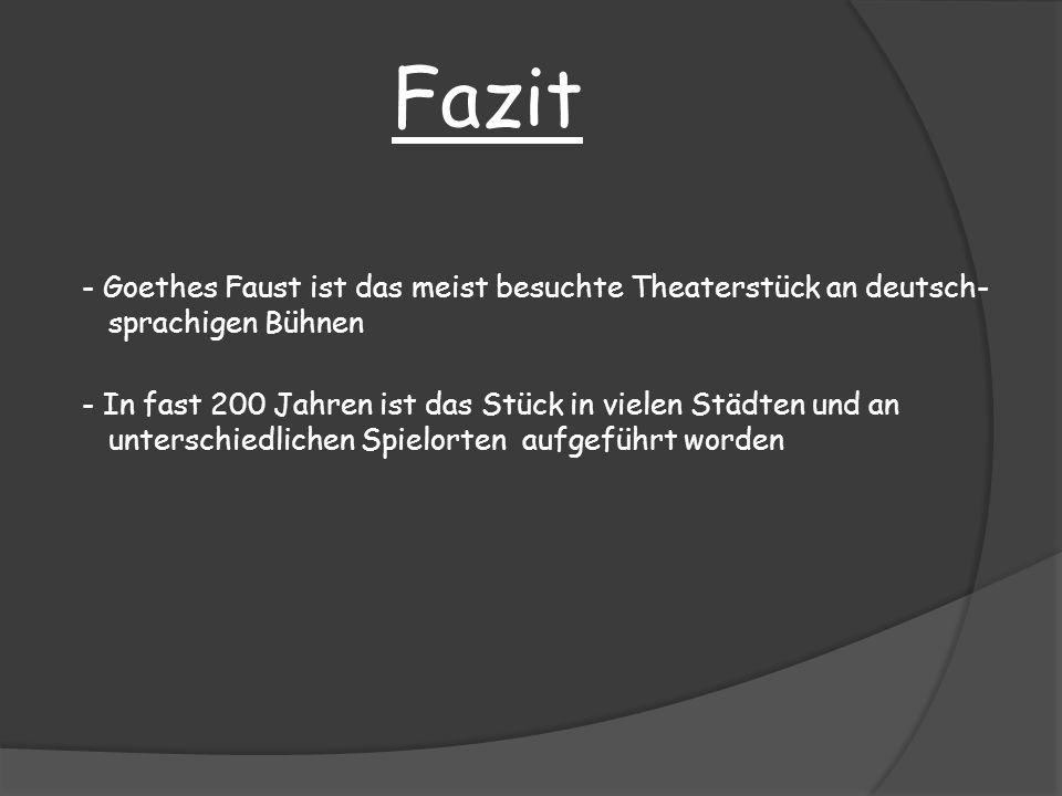 Fazit - Goethes Faust ist das meist besuchte Theaterstück an deutsch- sprachigen Bühnen - In fast 200 Jahren ist das Stück in vielen Städten und an un