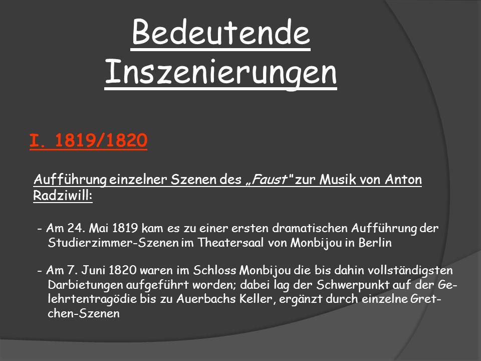 Bedeutende Inszenierungen I. 1819/1820 Aufführung einzelner Szenen des Faust zur Musik von Anton Radziwill: - Am 24. Mai 1819 kam es zu einer ersten d