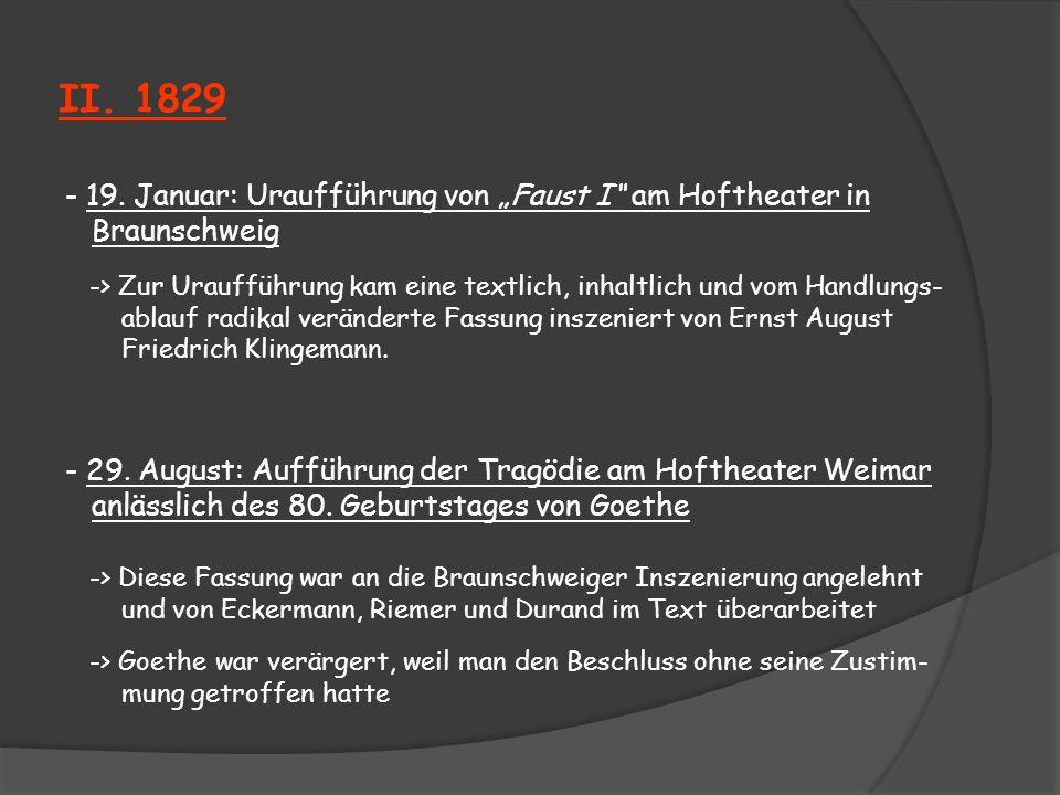 II. 1829 - 19. Januar: Uraufführung von Faust I am Hoftheater in Braunschweig -> Zur Uraufführung kam eine textlich, inhaltlich und vom Handlungs- abl
