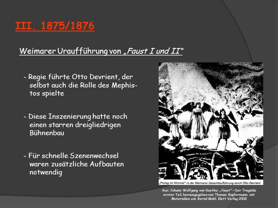 III. 1875/1876 Weimarer Uraufführung von Faust I und II - Regie führte Otto Devrient, der selbst auch die Rolle des Mephis- tos spielte - Diese Inszen