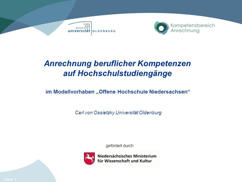 FOLIE 1 Anrechnung beruflicher Kompetenzen auf Hochschulstudiengänge im Modellvorhaben Offene Hochschule Niedersachsen Carl von Ossietzky Universität Oldenburg gefördert durch