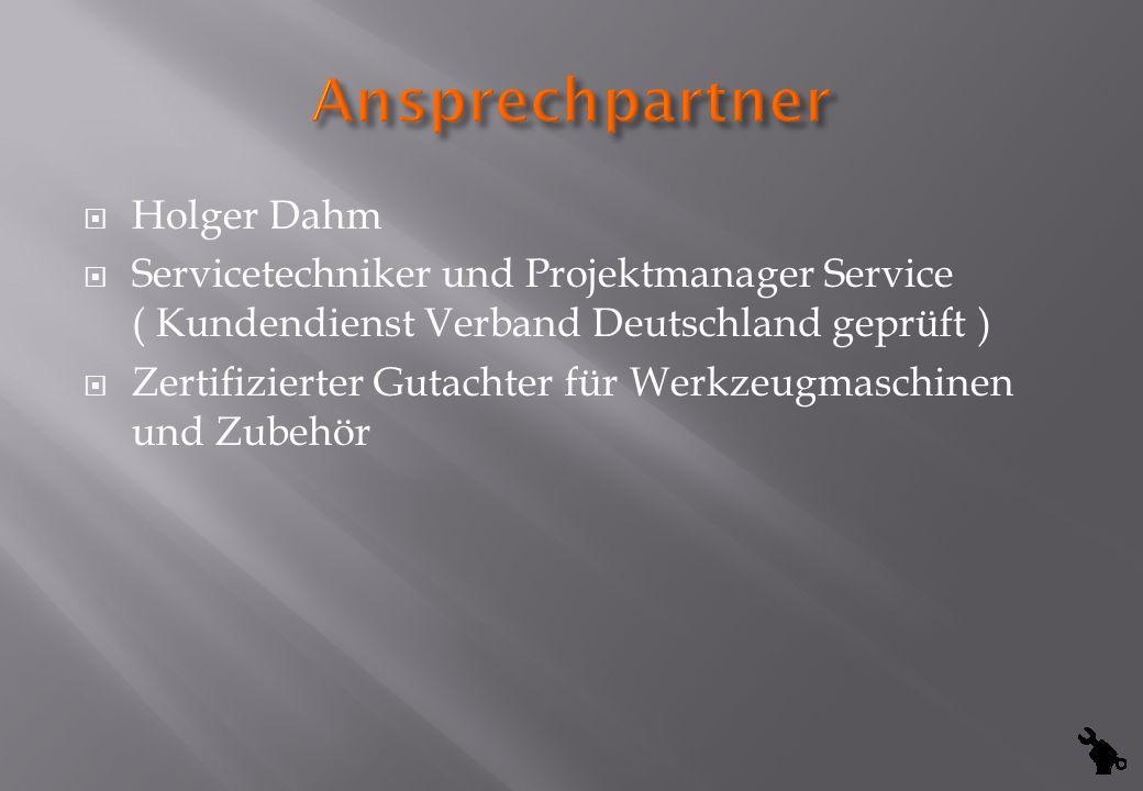 Holger Dahm Servicetechniker und Projektmanager Service ( Kundendienst Verband Deutschland geprüft ) Zertifizierter Gutachter für Werkzeugmaschinen un
