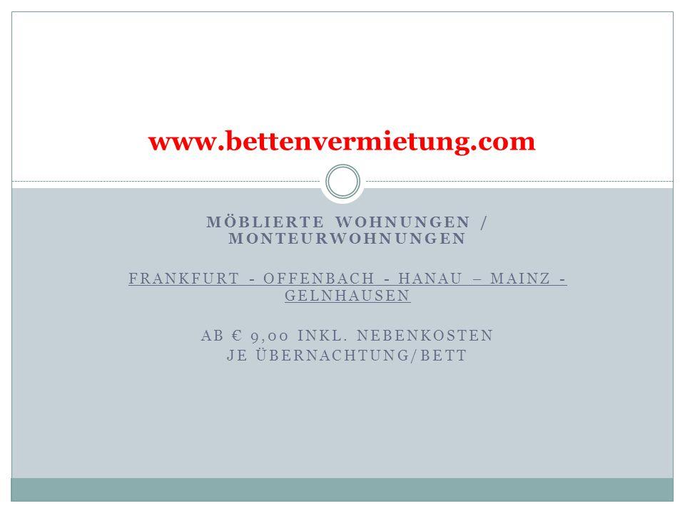 MÖBLIERTE WOHNUNGEN / MONTEURWOHNUNGEN FRANKFURT - OFFENBACH - HANAU – MAINZ - GELNHAUSEN AB 9,00 INKL. NEBENKOSTEN JE ÜBERNACHTUNG/BETT www.bettenver