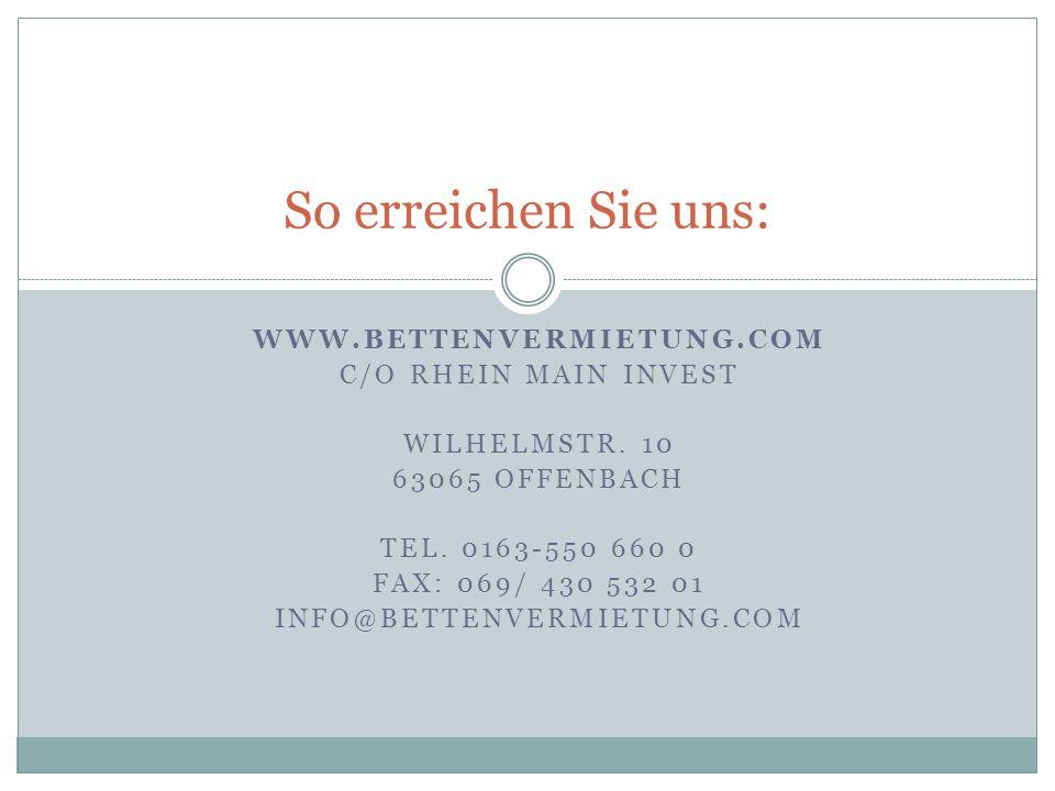 WWW.BETTENVERMIETUNG.COM C/O RHEIN MAIN INVEST WILHELMSTR. 10 63065 OFFENBACH TEL. 0163-550 660 0 FAX: 069/ 430 532 01 INFO@BETTENVERMIETUNG.COM So er
