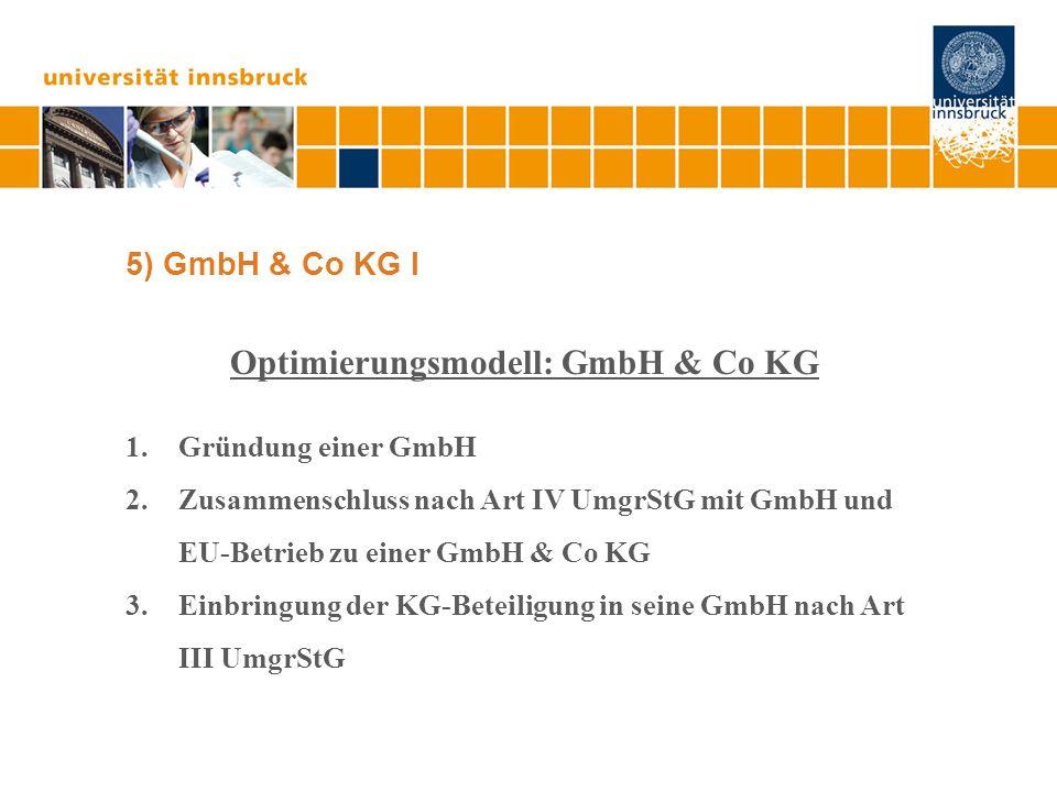 5) GmbH & Co KG I Optimierungsmodell: GmbH & Co KG 1.Gründung einer GmbH 2.Zusammenschluss nach Art IV UmgrStG mit GmbH und EU-Betrieb zu einer GmbH &