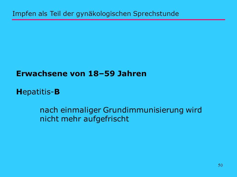 50 Erwachsene von 18–59 Jahren Hepatitis-B nach einmaliger Grundimmunisierung wird nicht mehr aufgefrischt Impfen als Teil der gynäkologischen Sprechs