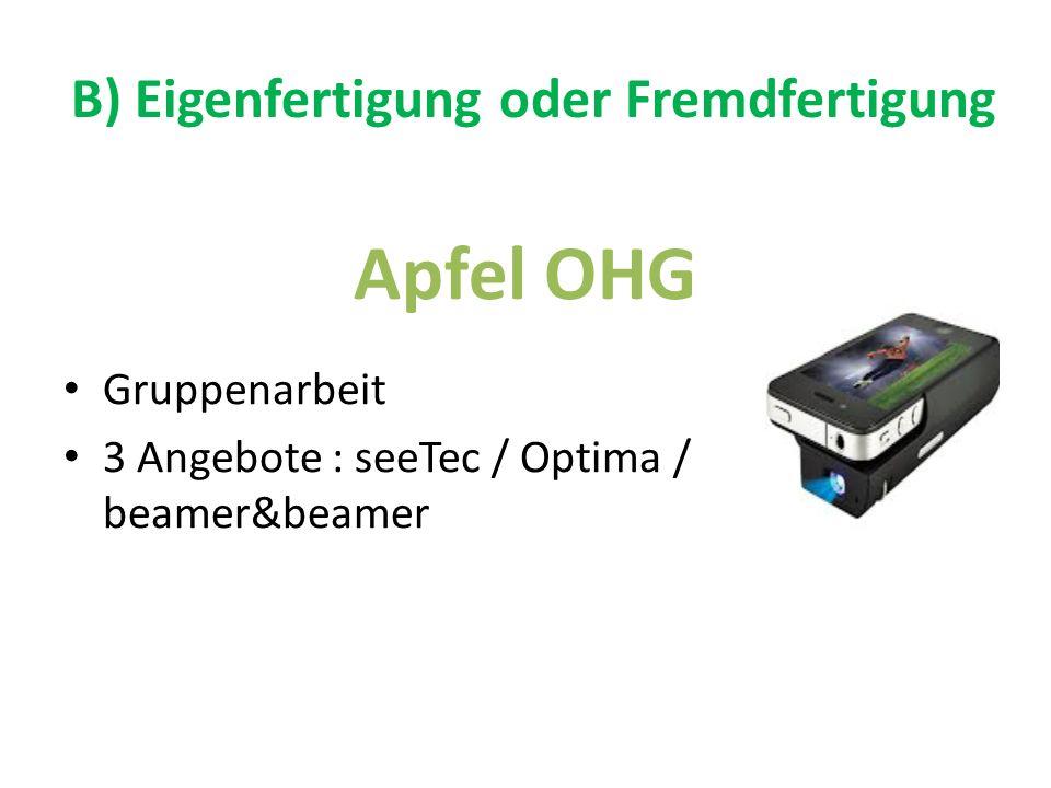 B) Eigenfertigung oder Fremdfertigung Apfel OHG Gruppenarbeit 3 Angebote : seeTec / Optima / beamer&beamer