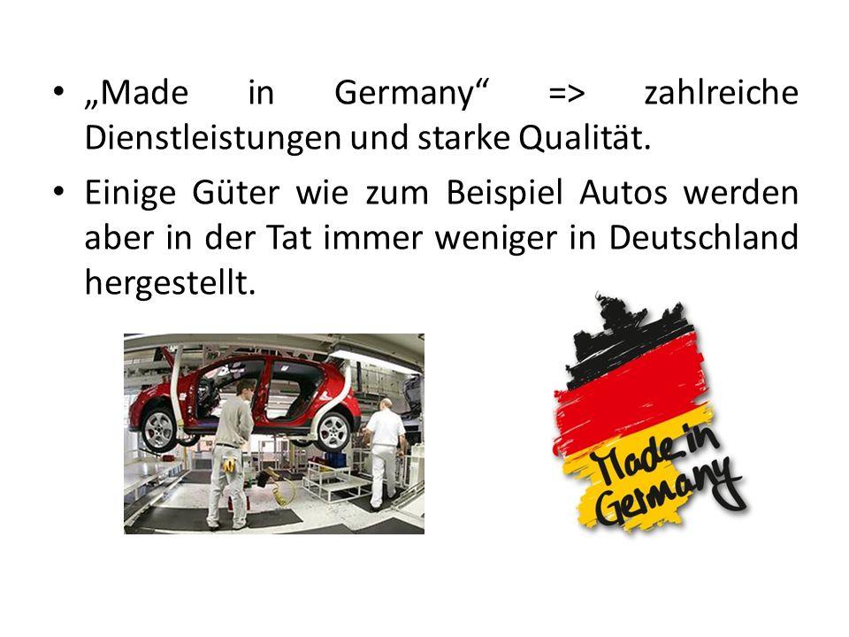Made in Germany => zahlreiche Dienstleistungen und starke Qualität. Einige Güter wie zum Beispiel Autos werden aber in der Tat immer weniger in Deutsc
