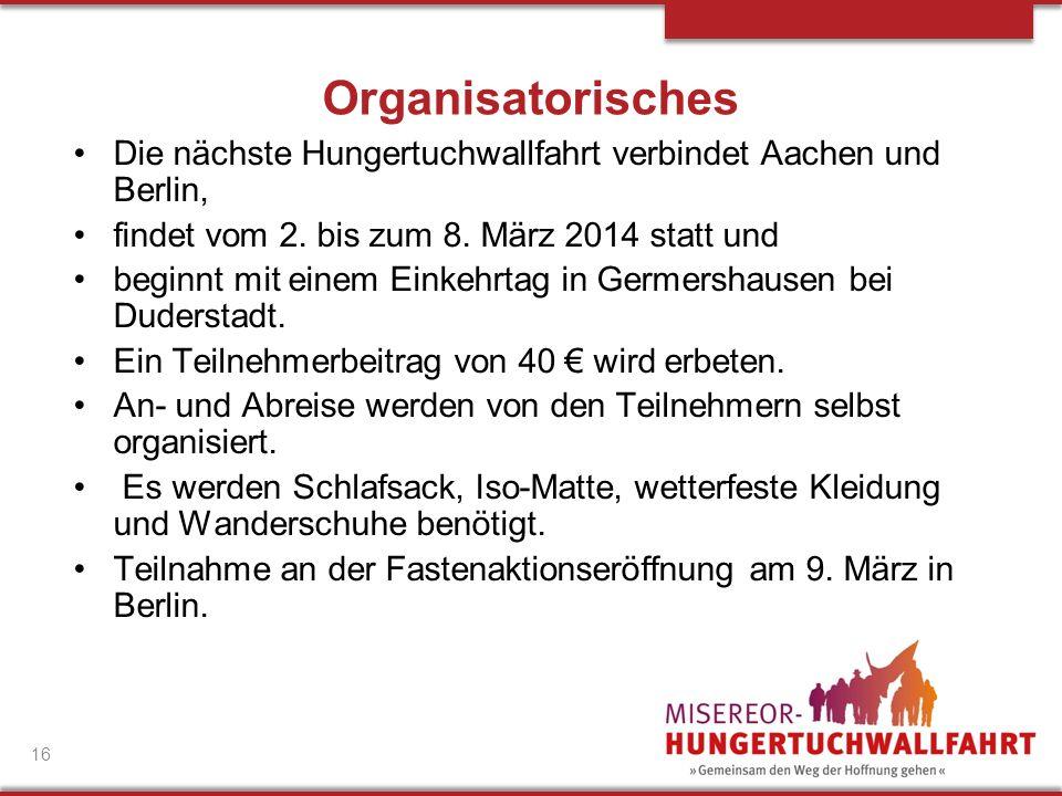 Organisatorisches Die nächste Hungertuchwallfahrt verbindet Aachen und Berlin, findet vom 2. bis zum 8. März 2014 statt und beginnt mit einem Einkehrt