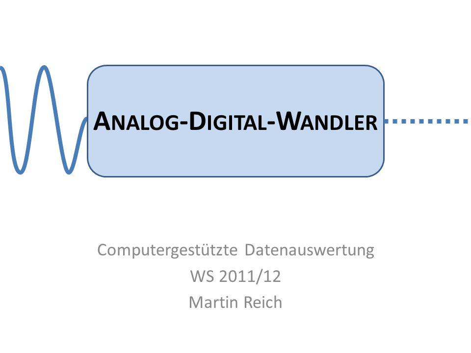 A NALOG -D IGITAL -W ANDLER Computergestützte Datenauswertung WS 2011/12 Martin Reich