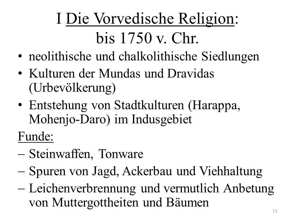 I Die Vorvedische Religion: bis 1750 v. Chr. neolithische und chalkolithische Siedlungen Kulturen der Mundas und Dravidas (Urbevölkerung) Entstehung v