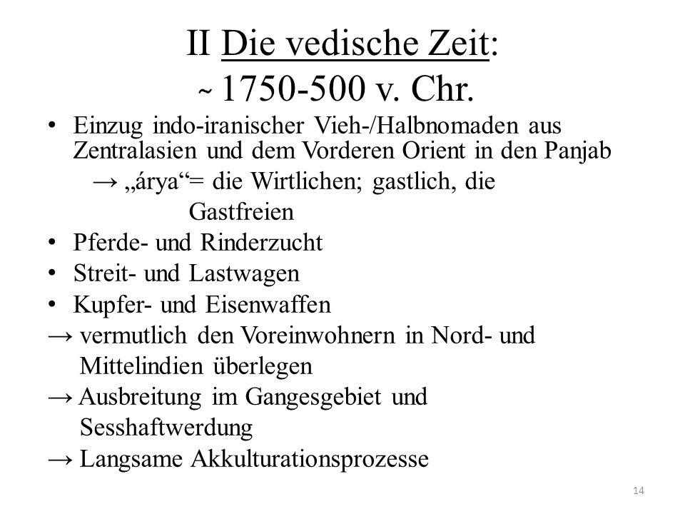 II Die vedische Zeit: ̴ 1750-500 v. Chr. Einzug indo-iranischer Vieh-/Halbnomaden aus Zentralasien und dem Vorderen Orient in den Panjab árya= die Wir