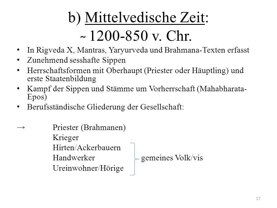 b) Mittelvedische Zeit: ̴ 1200-850 v. Chr. In Rigveda X, Mantras, Yaryurveda und Brahmana-Texten erfasst Zunehmend sesshafte Sippen Herrschaftsformen