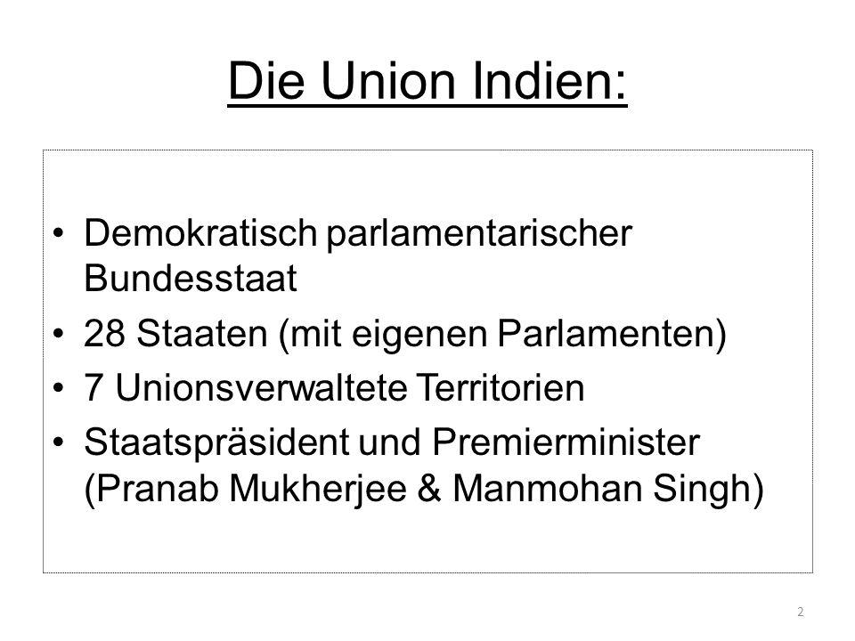 Die Union Indien: Demokratisch parlamentarischer Bundesstaat 28 Staaten (mit eigenen Parlamenten) 7 Unionsverwaltete Territorien Staatspräsident und P