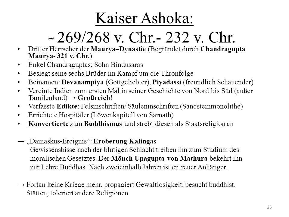 Kaiser Ashoka: ̴ 269/268 v. Chr.- 232 v. Chr. Dritter Herrscher der Maurya–Dynastie (Begründet durch Chandragupta Maurya ̴ 321 v. Chr.) Enkel Chandrag