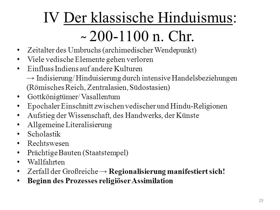 IV Der klassische Hinduismus: ̴ 200-1100 n. Chr. Zeitalter des Umbruchs (archimedischer Wendepunkt) Viele vedische Elemente gehen verloren Einfluss In